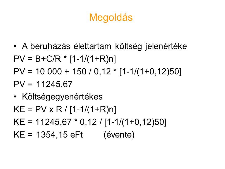 Megoldás •A beruházás élettartam költség jelenértéke PV = B+C/R * [1-1/(1+R)n] PV = 10 000 + 150 / 0,12 * [1-1/(1+0,12)50] PV = 11245,67 •Költségegyen