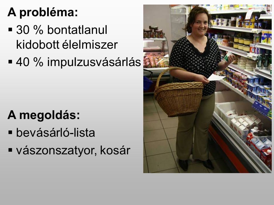 A probléma:  30 % bontatlanul kidobott élelmiszer  40 % impulzusvásárlás A megoldás:  bevásárló-lista  vászonszatyor, kosár