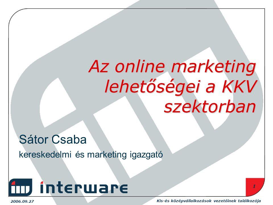 Kis-és középvállalkozások vezetőinek találkozója 2006.09.27 1 Az online marketing lehetőségei a KKV szektorban Sátor Csaba kereskedelmi és marketing igazgató