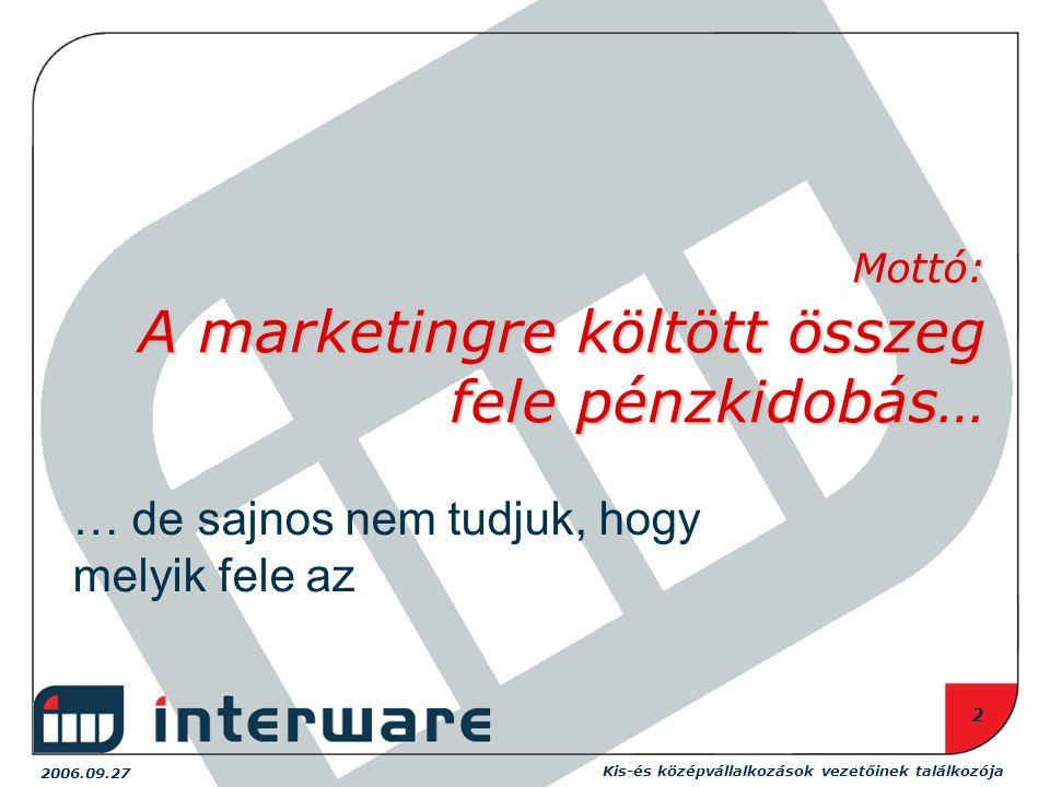 Kis-és középvállalkozások vezetőinek találkozója 2006.09.27 2 Mottó: A marketingre költött összeg fele pénzkidobás… … de sajnos nem tudjuk, hogy melyik fele az