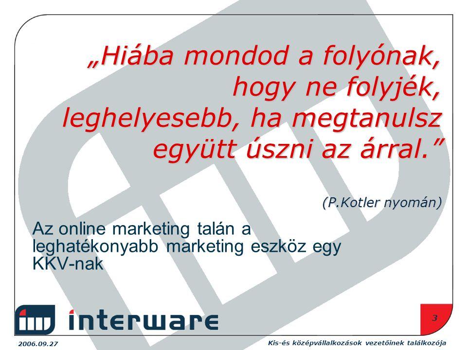 """Kis-és középvállalkozások vezetőinek találkozója 2006.09.27 3 """"Hiába mondod a folyónak, hogy ne folyjék, leghelyesebb, ha megtanulsz együtt úszni az árral. (P.Kotler nyomán) Az online marketing talán a leghatékonyabb marketing eszköz egy KKV-nak"""