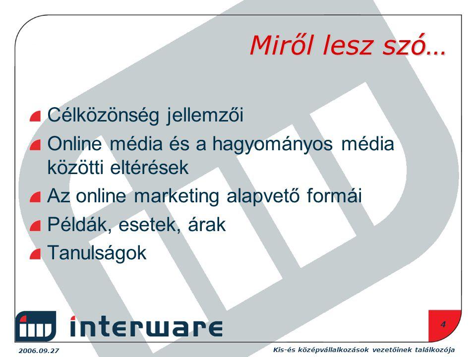 2006.09.27 Kis-és középvállalkozások vezetőinek találkozója 4 Miről lesz szó… Célközönség jellemzői Online média és a hagyományos média közötti eltérések Az online marketing alapvető formái Példák, esetek, árak Tanulságok