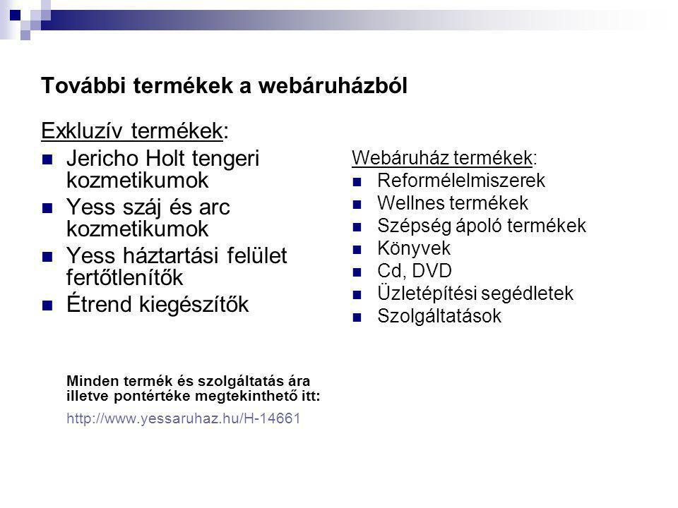 További termékek a webáruházból Exkluzív termékek:  Jericho Holt tengeri kozmetikumok  Yess száj és arc kozmetikumok  Yess háztartási felület fertőtlenítők  Étrend kiegészítők Minden termék és szolgáltatás ára illetve pontértéke megtekinthető itt: http://www.yessaruhaz.hu/H-14661 Webáruház termékek:  Reformélelmiszerek  Wellnes termékek  Szépség ápoló termékek  Könyvek  Cd, DVD  Üzletépítési segédletek  Szolgáltatások