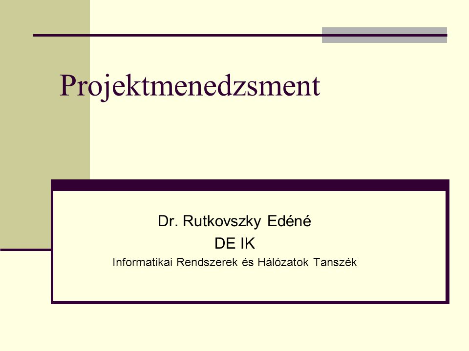 Projektmenedzsment Dr. Rutkovszky Edéné DE IK Informatikai Rendszerek és Hálózatok Tanszék