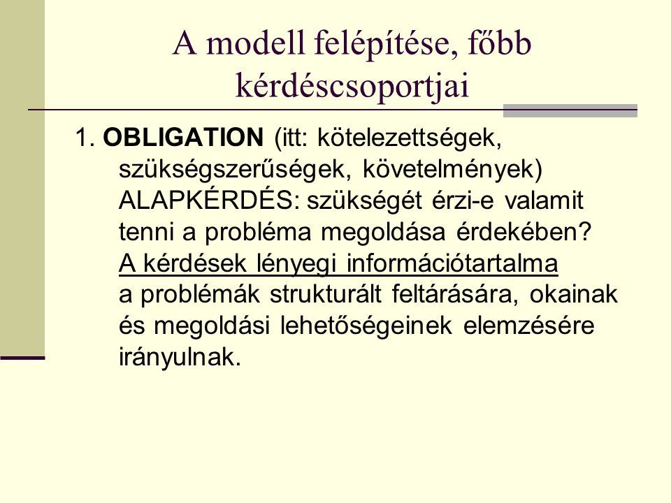 A modell felépítése, főbb kérdéscsoportjai 1. OBLIGATION (itt: kötelezettségek, szükségszerűségek, követelmények) ALAPKÉRDÉS: szükségét érzi-e valamit