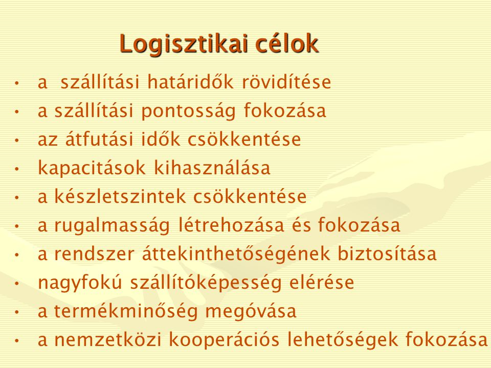 Logisztikai alapelvek •a megfelelő minőségű anyag •a megfelelő mennyiségben •a megfelelő helyről •a megfelelő módon és eszközökkel •a megfelelő költséggel •a megfelelő helyre •a megfelelő időben jusson el