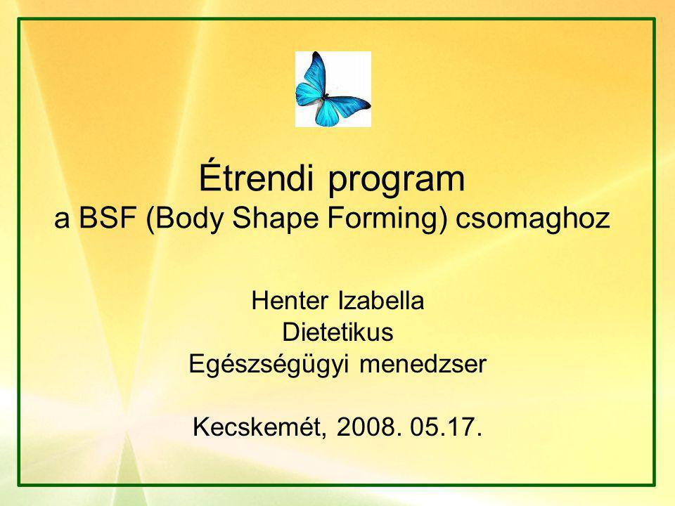 Étrendi program a BSF (Body Shape Forming) csomaghoz Henter Izabella Dietetikus Egészségügyi menedzser Kecskemét, 2008. 05.17.