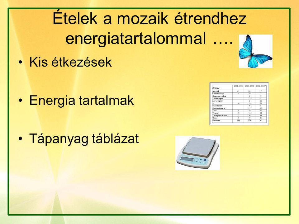 Ételek a mozaik étrendhez energiatartalommal …. •Kis étkezések •Energia tartalmak •Tápanyag táblázat