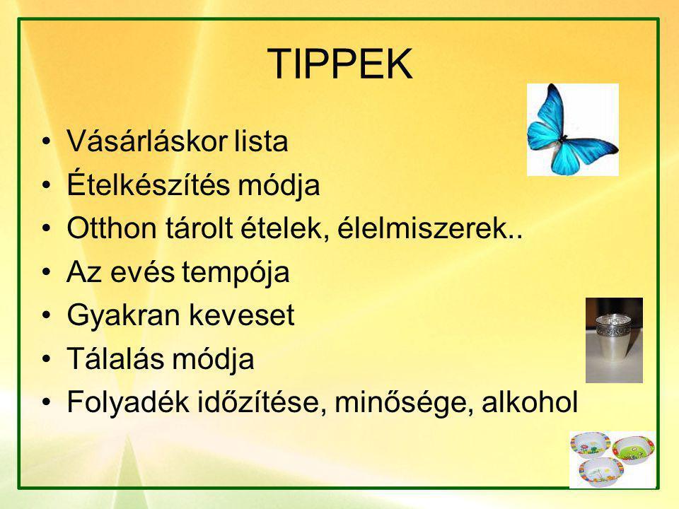 TIPPEK •Vásárláskor lista •Ételkészítés módja •Otthon tárolt ételek, élelmiszerek..