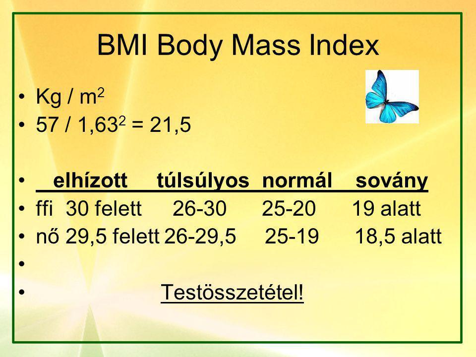 BMI Body Mass Index •Kg / m 2 •57 / 1,63 2 = 21,5 • elhízott túlsúlyos normál sovány •ffi30 felett 26-30 25-20 19 alatt •nő29,5 felett 26-29,5 25-19 18,5 alatt • • Testösszetétel!