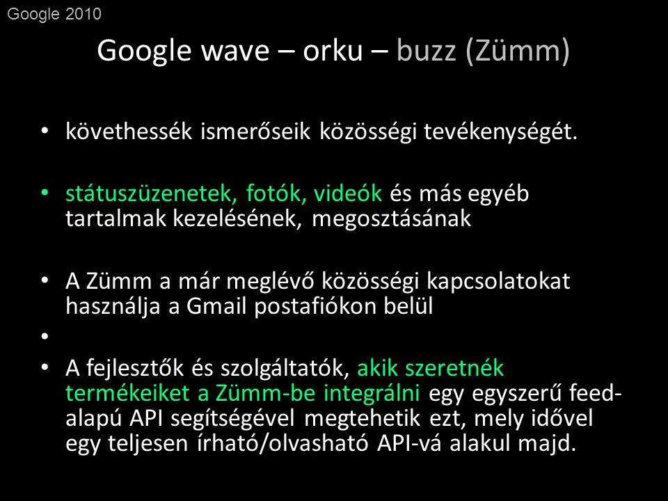 Google wave – orku – buzz (Zümm) Google 2010 • követhessék ismerőseik közösségi tevékenységét.