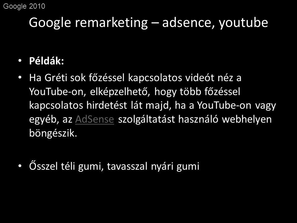 Google remarketing – adsence, youtube Google 2010 • Példák: • Ha Gréti sok főzéssel kapcsolatos videót néz a YouTube-on, elképzelhető, hogy több főzéssel kapcsolatos hirdetést lát majd, ha a YouTube-on vagy egyéb, az AdSense szolgáltatást használó webhelyen böngészik.AdSense • Ősszel téli gumi, tavasszal nyári gumi