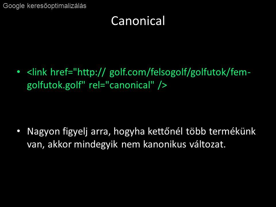 Canonical Google keresőoptimalizálás • • Nagyon figyelj arra, hogyha kettőnél több termékünk van, akkor mindegyik nem kanonikus változat.