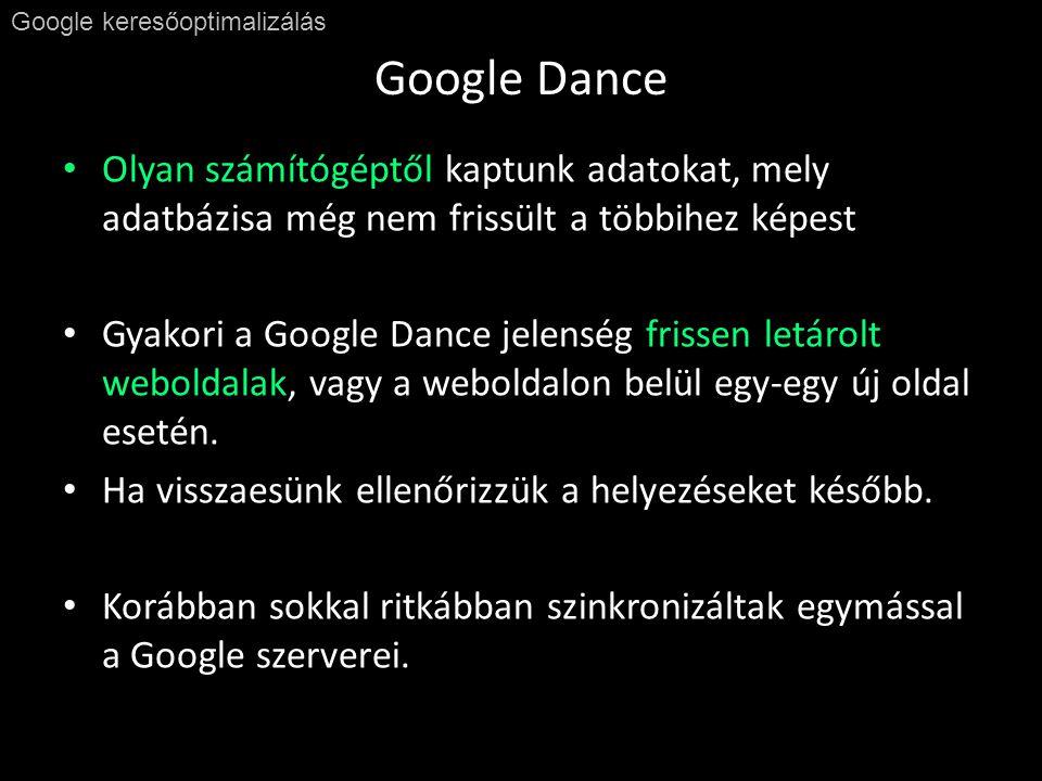 Google Dance Google keresőoptimalizálás • Olyan számítógéptől kaptunk adatokat, mely adatbázisa még nem frissült a többihez képest • Gyakori a Google Dance jelenség frissen letárolt weboldalak, vagy a weboldalon belül egy-egy új oldal esetén.