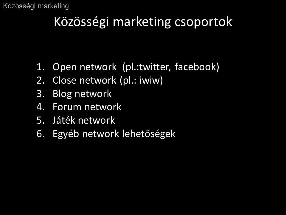 Közösségi marketing csoportok Közösségi marketing 1.Open network (pl.:twitter, facebook) 2.Close network (pl.: iwiw) 3.Blog network 4.Forum network 5.Játék network 6.Egyéb network lehetőségek