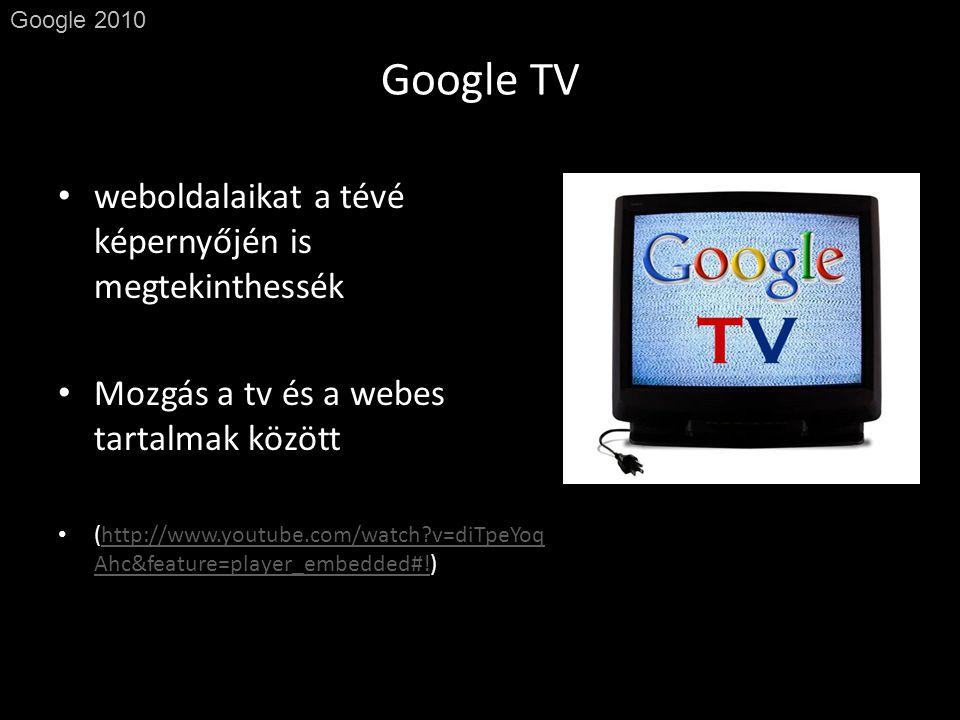 Google TV Google 2010 • weboldalaikat a tévé képernyőjén is megtekinthessék • Mozgás a tv és a webes tartalmak között • (http://www.youtube.com/watch v=diTpeYoq Ahc&feature=player_embedded#!)http://www.youtube.com/watch v=diTpeYoq Ahc&feature=player_embedded#!