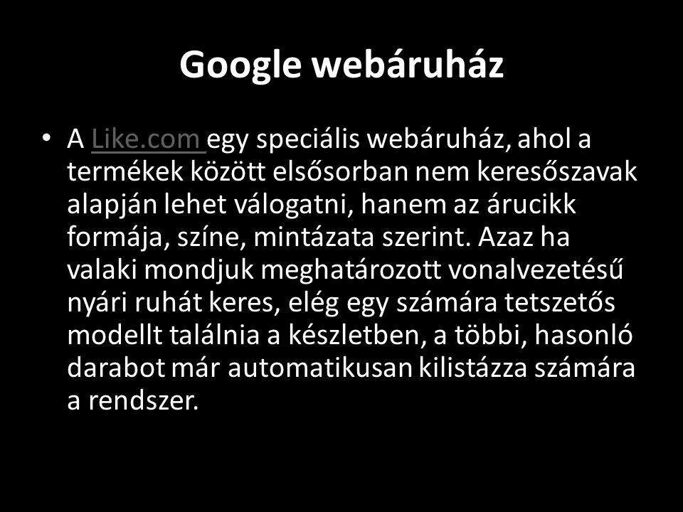 Google webáruház • A Like.com egy speciális webáruház, ahol a termékek között elsősorban nem keresőszavak alapján lehet válogatni, hanem az árucikk formája, színe, mintázata szerint.