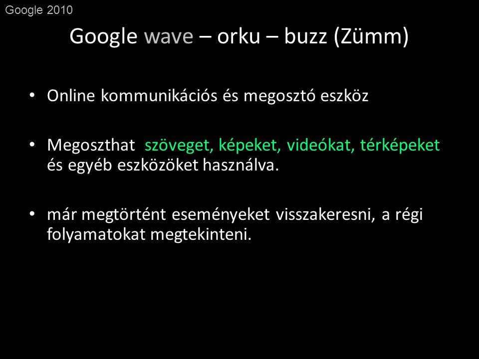 Google wave – orku – buzz (Zümm) Google 2010 • Online kommunikációs és megosztó eszköz • Megoszthat szöveget, képeket, videókat, térképeket és egyéb eszközöket használva.