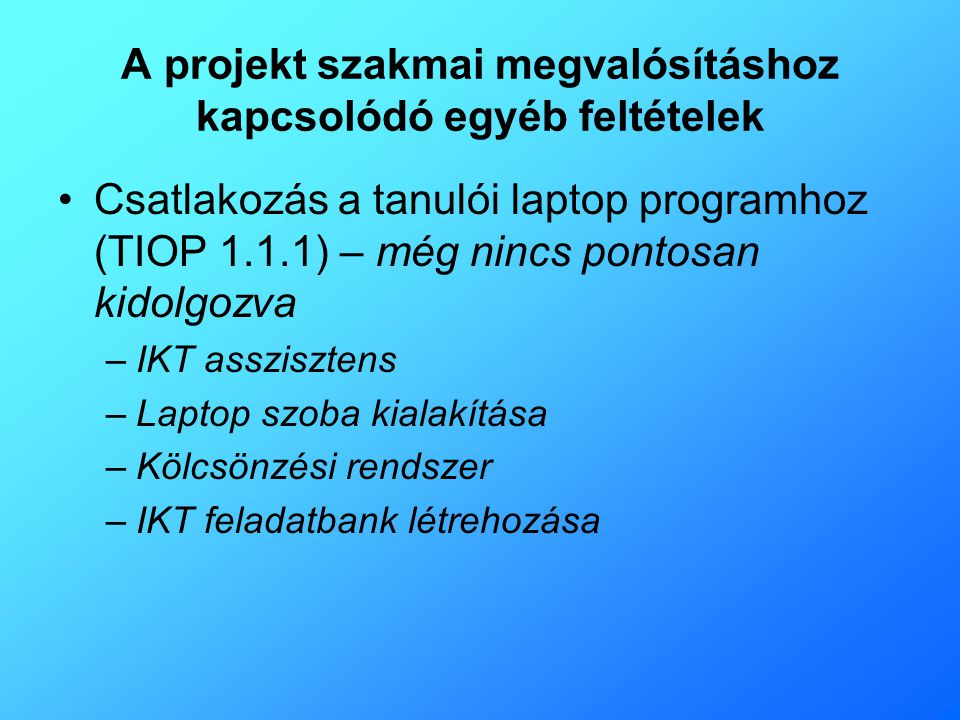 A projekt szakmai megvalósításhoz kapcsolódó egyéb feltételek •Csatlakozás a tanulói laptop programhoz (TIOP 1.1.1) – még nincs pontosan kidolgozva –I