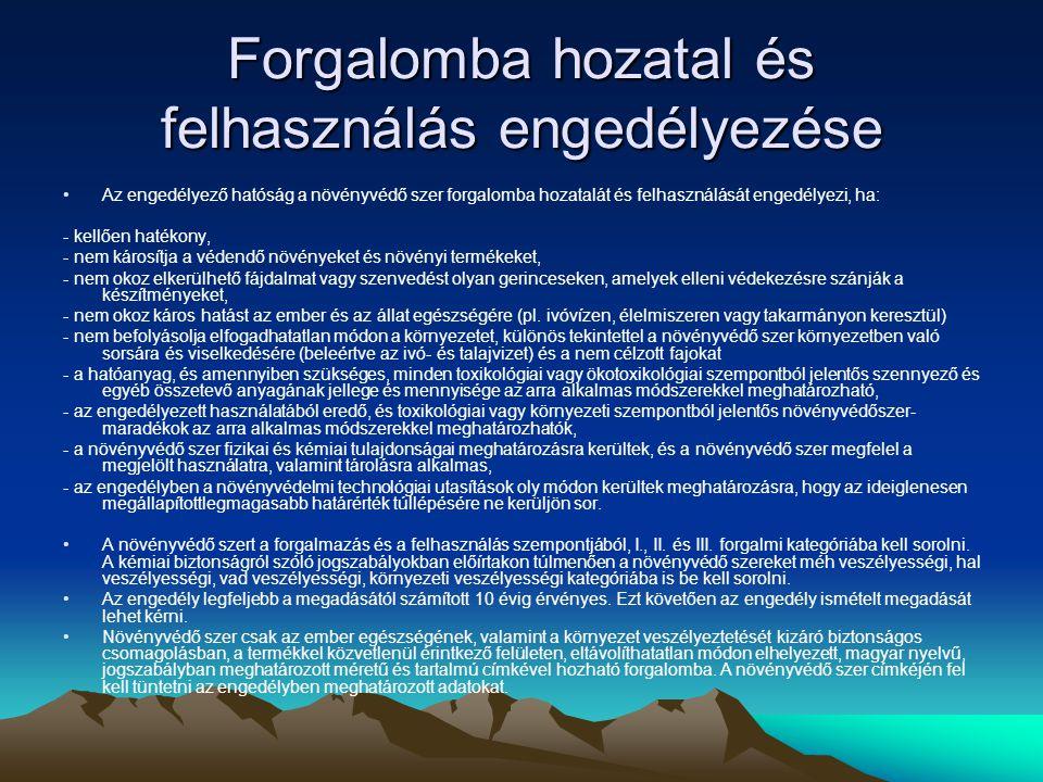 Forgalomba hozatal és felhasználás engedélyezése •Az engedélyező hatóság a növényvédő szer forgalomba hozatalát és felhasználását engedélyezi, ha: - kellően hatékony, - nem károsítja a védendő növényeket és növényi termékeket, - nem okoz elkerülhető fájdalmat vagy szenvedést olyan gerinceseken, amelyek elleni védekezésre szánják a készítményeket, - nem okoz káros hatást az ember és az állat egészségére (pl.