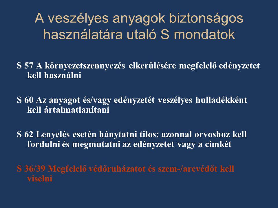 A veszélyes anyagok biztonságos használatára utaló S mondatok S 57 A környezetszennyezés elkerülésére megfelelő edényzetet kell használni S 60 Az anyagot és/vagy edényzetét veszélyes hulladékként kell ártalmatlanítani S 62 Lenyelés esetén hánytatni tilos: azonnal orvoshoz kell fordulni és megmutatni az edényzetet vagy a címkét S 36/39 Megfelelő védőruházatot és szem-/arcvédőt kell viselni