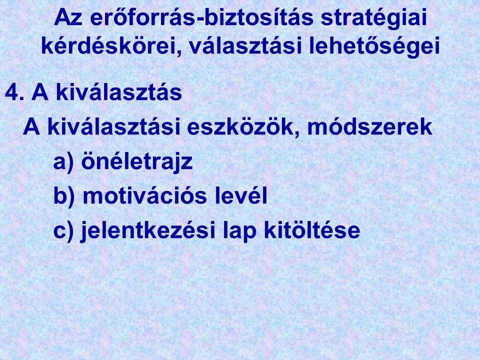 Az erőforrás-biztosítás stratégiai kérdéskörei, választási lehetőségei 4. A kiválasztás A kiválasztási eszközök, módszerek a) önéletrajz b) motivációs
