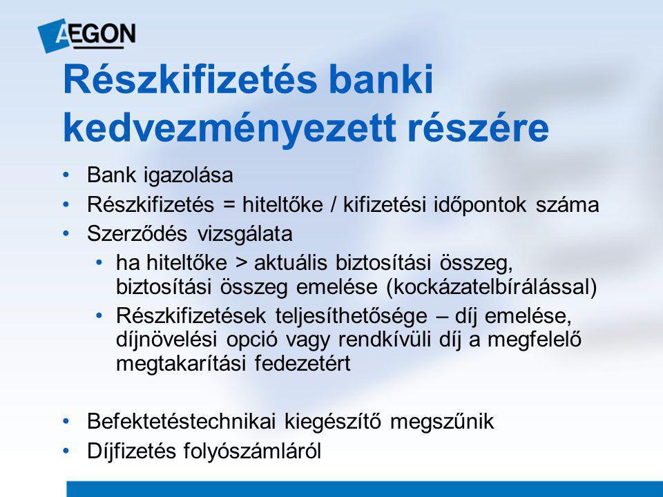 Részkifizetés banki kedvezményezett részére •Bank igazolása •Részkifizetés = hiteltőke / kifizetési időpontok száma •Szerződés vizsgálata •ha hiteltőke > aktuális biztosítási összeg, biztosítási összeg emelése (kockázatelbírálással) •Részkifizetések teljesíthetősége – díj emelése, díjnövelési opció vagy rendkívüli díj a megfelelő megtakarítási fedezetért •Befektetéstechnikai kiegészítő megszűnik •Díjfizetés folyószámláról