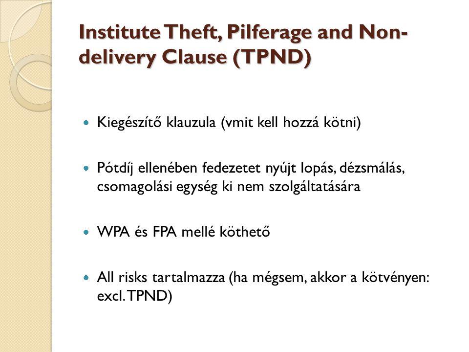 Institute Theft, Pilferage and Non- delivery Clause (TPND)  Kiegészítő klauzula (vmit kell hozzá kötni)  Pótdíj ellenében fedezetet nyújt lopás, dézsmálás, csomagolási egység ki nem szolgáltatására  WPA és FPA mellé köthető  All risks tartalmazza (ha mégsem, akkor a kötvényen: excl.