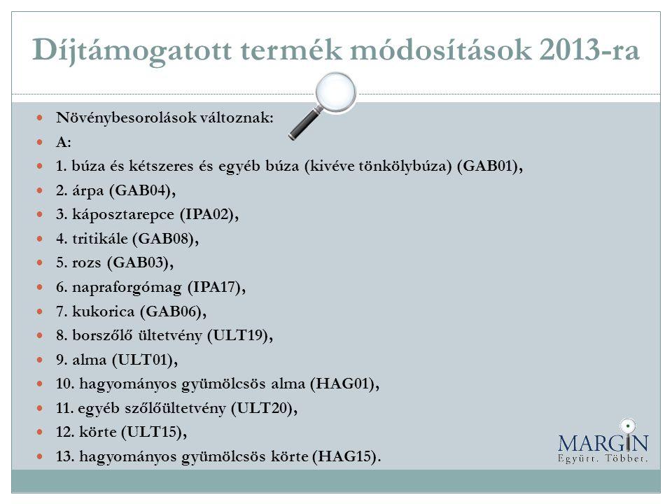 Díjtámogatott termék módosítások 2013-ra  Növénybesorolások változnak:  A:  1. búza és kétszeres és egyéb búza (kivéve tönkölybúza) (GAB01),  2. á