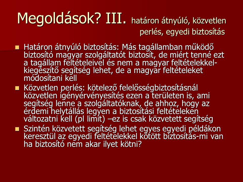 Megoldások? III. határon átnyúló, közvetlen perlés, egyedi biztosítás  Határon átnyúló biztosítás: Más tagállamban működő biztosító magyar szolgáltat