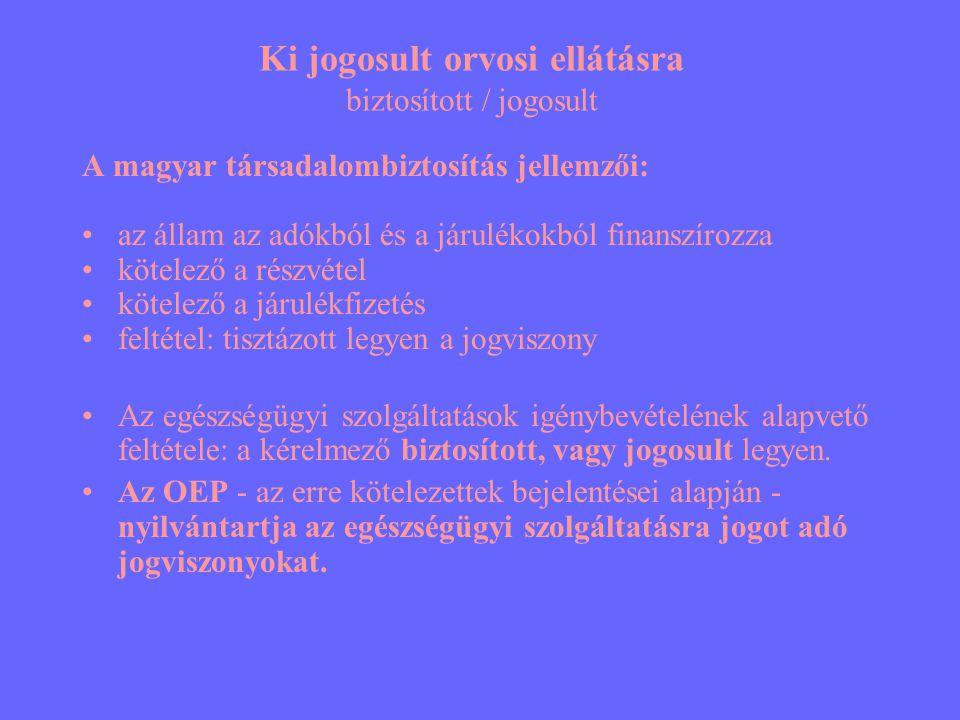Ki jogosult orvosi ellátásra biztosított / jogosult A magyar társadalombiztosítás jellemzői: •az állam az adókból és a járulékokból finanszírozza •kötelező a részvétel •kötelező a járulékfizetés •feltétel: tisztázott legyen a jogviszony •Az egészségügyi szolgáltatások igénybevételének alapvető feltétele: a kérelmező biztosított, vagy jogosult legyen.