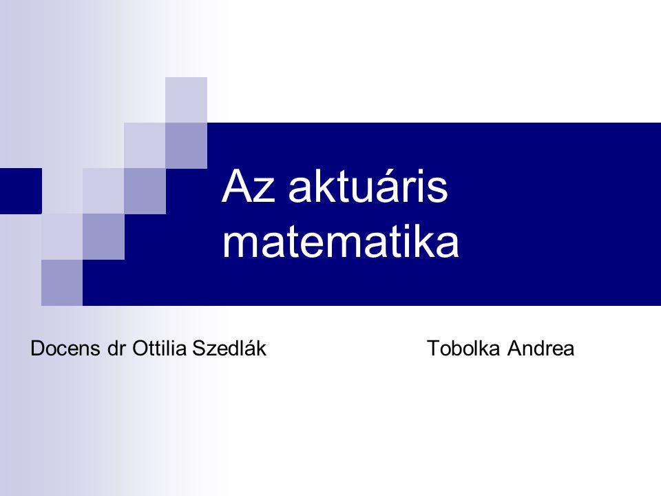 Az aktuáris matematika Docens dr Ottilia SzedlákTobolka Andrea