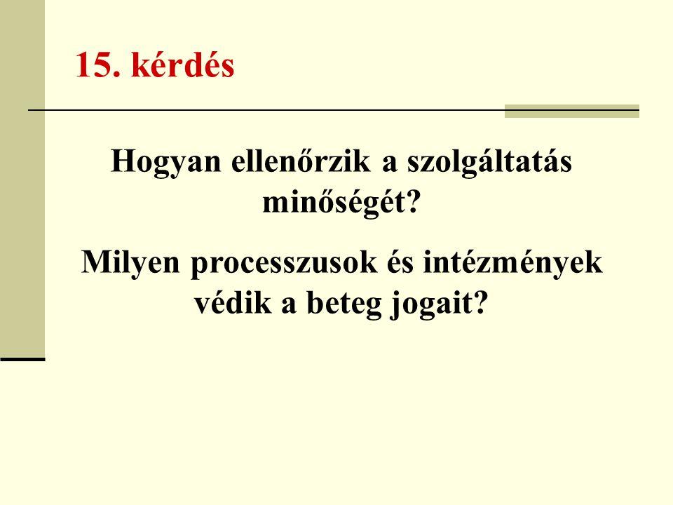 15. kérdés Hogyan ellenőrzik a szolgáltatás minőségét? Milyen processzusok és intézmények védik a beteg jogait?