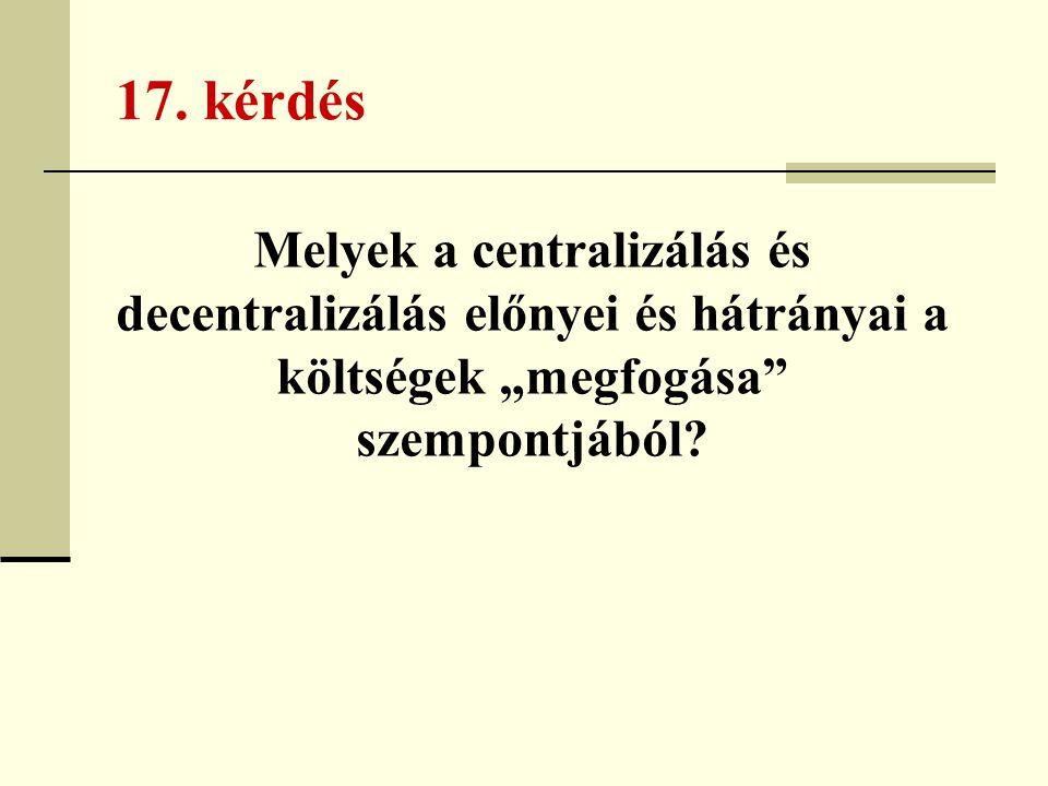 """17. kérdés Melyek a centralizálás és decentralizálás előnyei és hátrányai a költségek """"megfogása"""" szempontjából?"""
