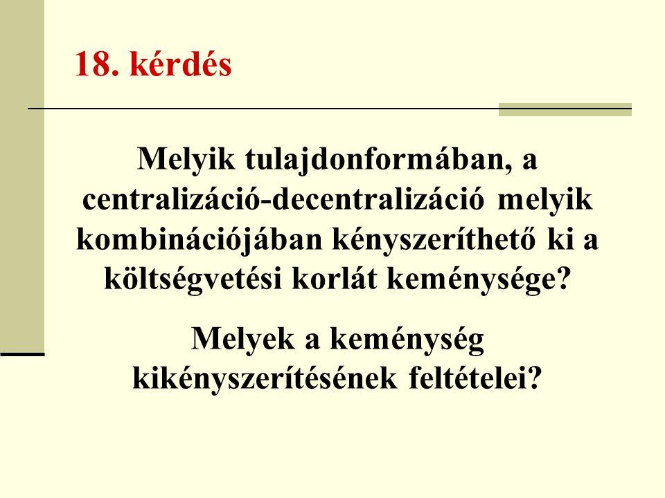 18. kérdés Melyik tulajdonformában, a centralizáció-decentralizáció melyik kombinációjában kényszeríthető ki a költségvetési korlát keménysége? Melyek