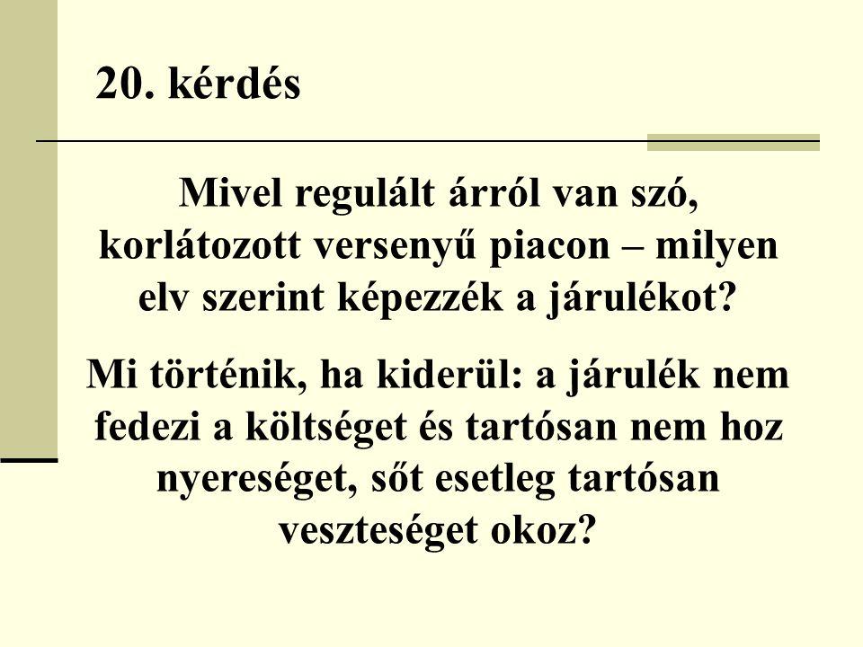 20. kérdés Mivel regulált árról van szó, korlátozott versenyű piacon – milyen elv szerint képezzék a járulékot? Mi történik, ha kiderül: a járulék nem