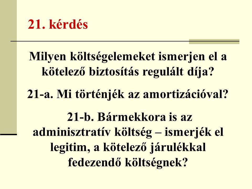 21. kérdés Milyen költségelemeket ismerjen el a kötelező biztosítás regulált díja? 21-a. Mi történjék az amortizációval? 21-b. Bármekkora is az admini
