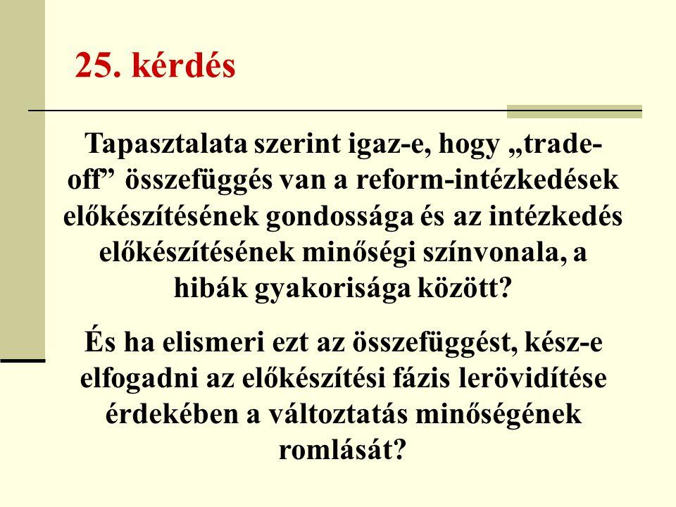 """25. kérdés Tapasztalata szerint igaz-e, hogy """"trade- off"""" összefüggés van a reform-intézkedések előkészítésének gondossága és az intézkedés előkészíté"""