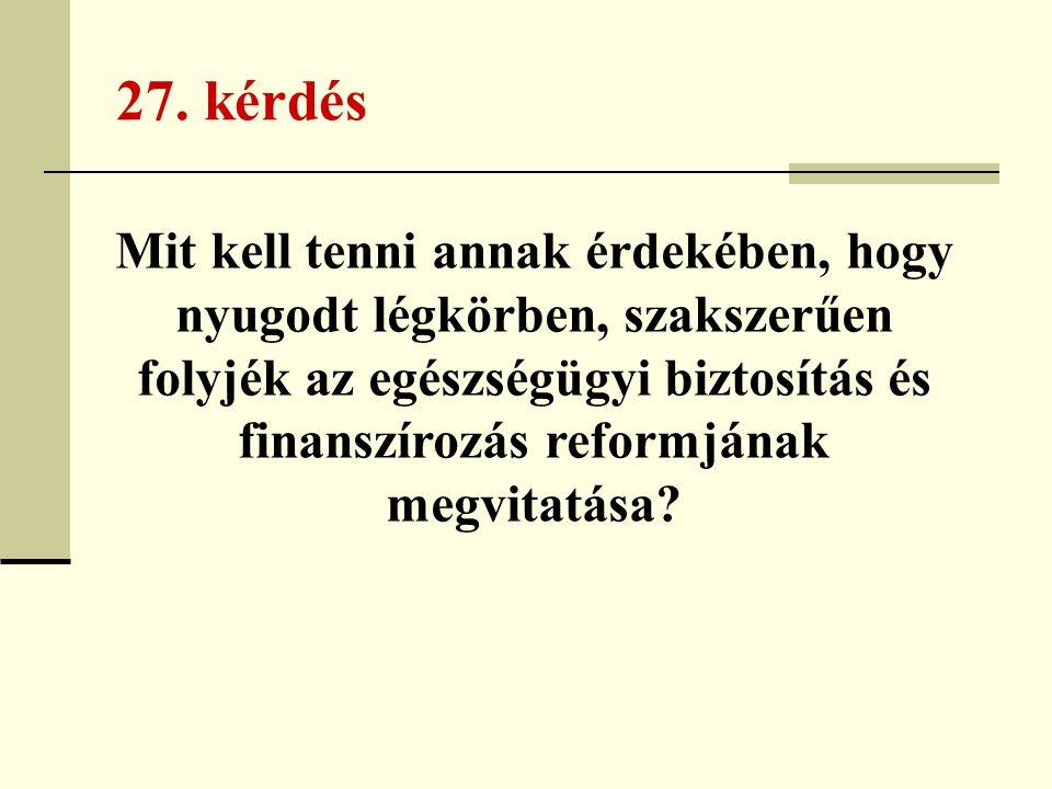 27. kérdés Mit kell tenni annak érdekében, hogy nyugodt légkörben, szakszerűen folyjék az egészségügyi biztosítás és finanszírozás reformjának megvita