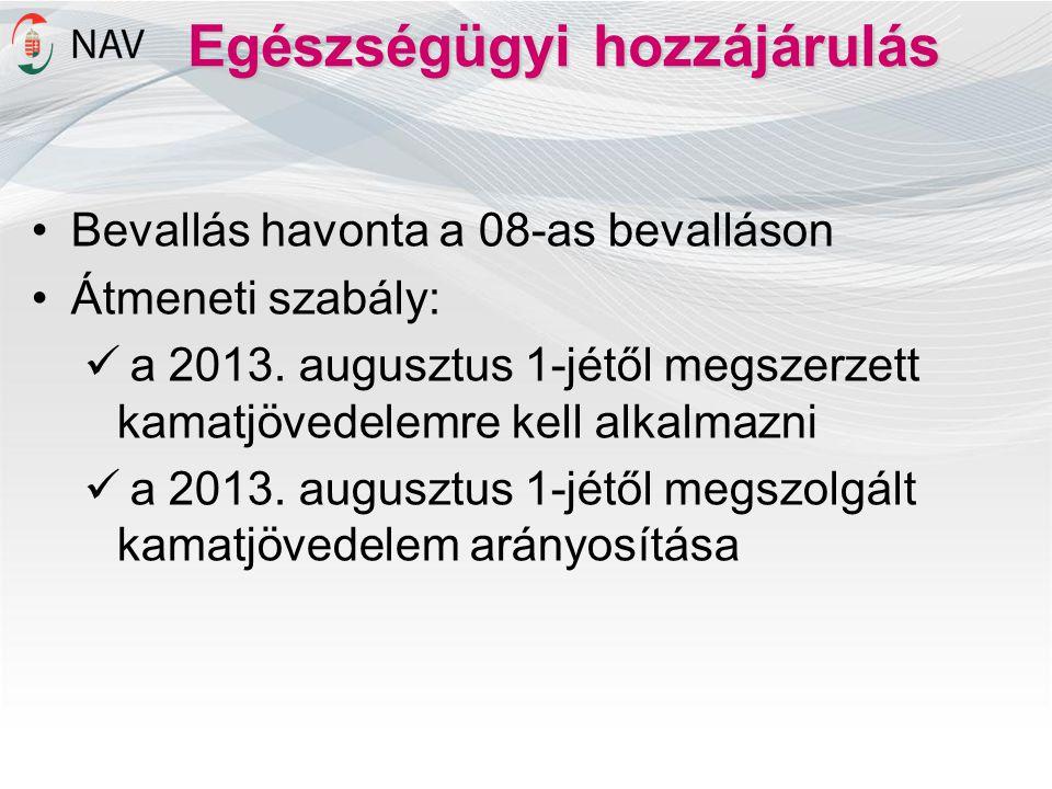 Egészségügyi hozzájárulás •Bevallás havonta a 08-as bevalláson •Átmeneti szabály:  a 2013. augusztus 1-jétől megszerzett kamatjövedelemre kell alkalm