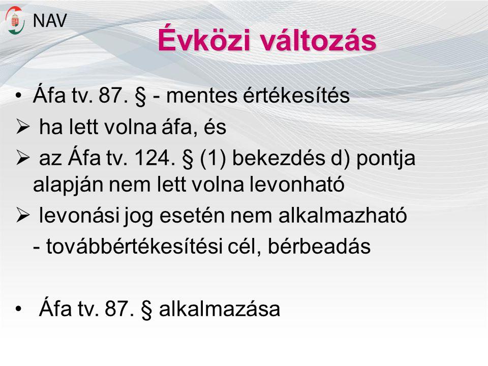 Évközi változás •Áfa tv. 87. § - mentes értékesítés  ha lett volna áfa, és  az Áfa tv. 124. § (1) bekezdés d) pontja alapján nem lett volna levonhat