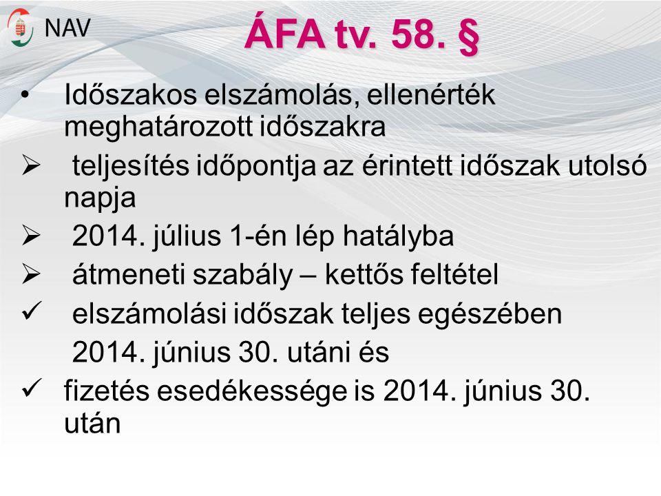 ÁFA tv. 58. § •Időszakos elszámolás, ellenérték meghatározott időszakra  teljesítés időpontja az érintett időszak utolsó napja  2014. július 1-én lé