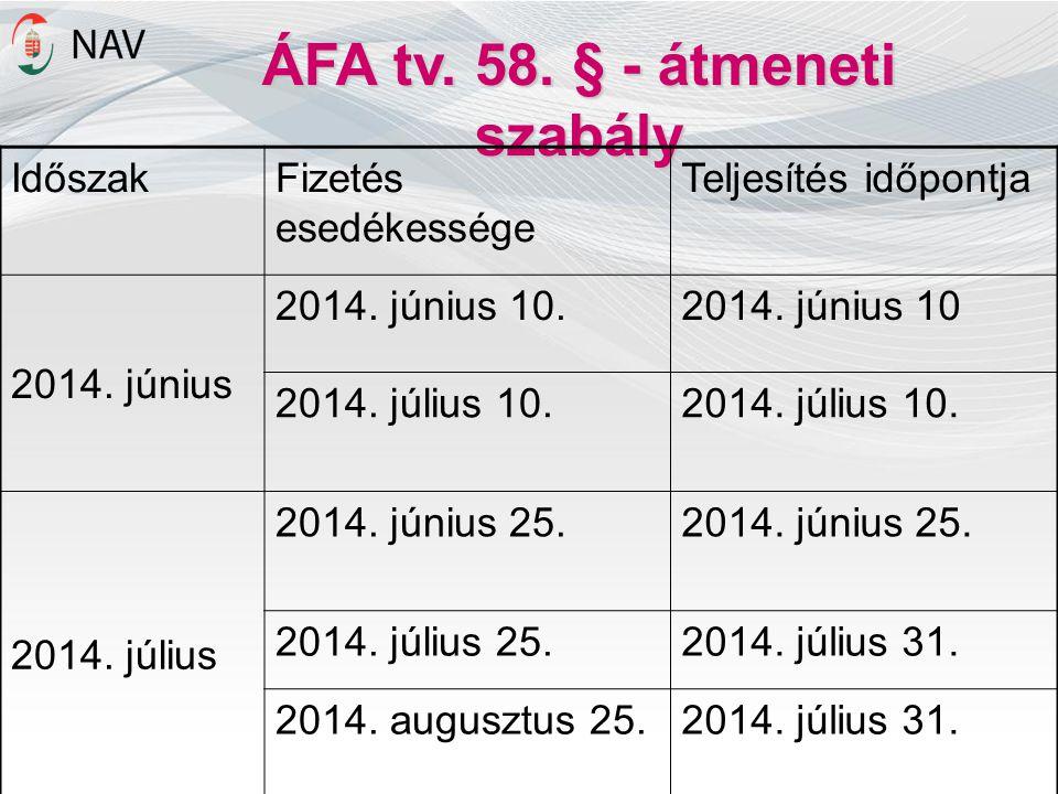 ÁFA tv. 58. § - átmeneti szabály IdőszakFizetés esedékessége Teljesítés időpontja 2014. június 2014. június 10.2014. június 10 2014. július 10. 2014.