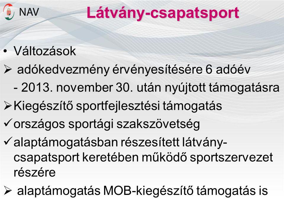 Látvány-csapatsport •Változások  adókedvezmény érvényesítésére 6 adóév - 2013. november 30. után nyújtott támogatásra  Kiegészítő sportfejlesztési t