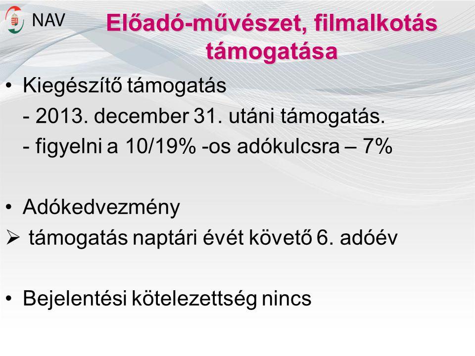Előadó-művészet, filmalkotás támogatása •Kiegészítő támogatás - 2013. december 31. utáni támogatás. - figyelni a 10/19% -os adókulcsra – 7% •Adókedvez