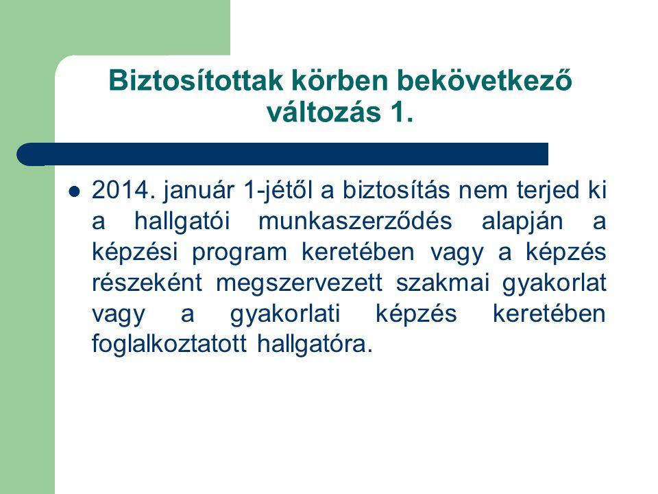 Biztosítottak körben bekövetkező változás 1.  2014. január 1-jétől a biztosítás nem terjed ki a hallgatói munkaszerződés alapján a képzési program ke