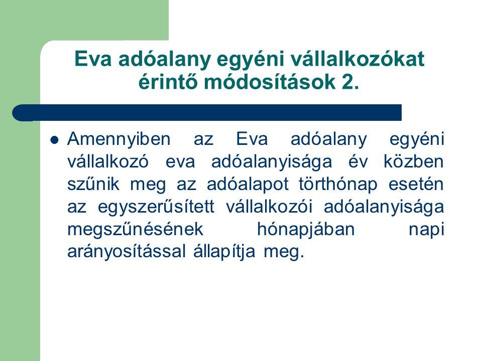 Eva adóalany egyéni vállalkozókat érintő módosítások 2.  Amennyiben az Eva adóalany egyéni vállalkozó eva adóalanyisága év közben szűnik meg az adóal