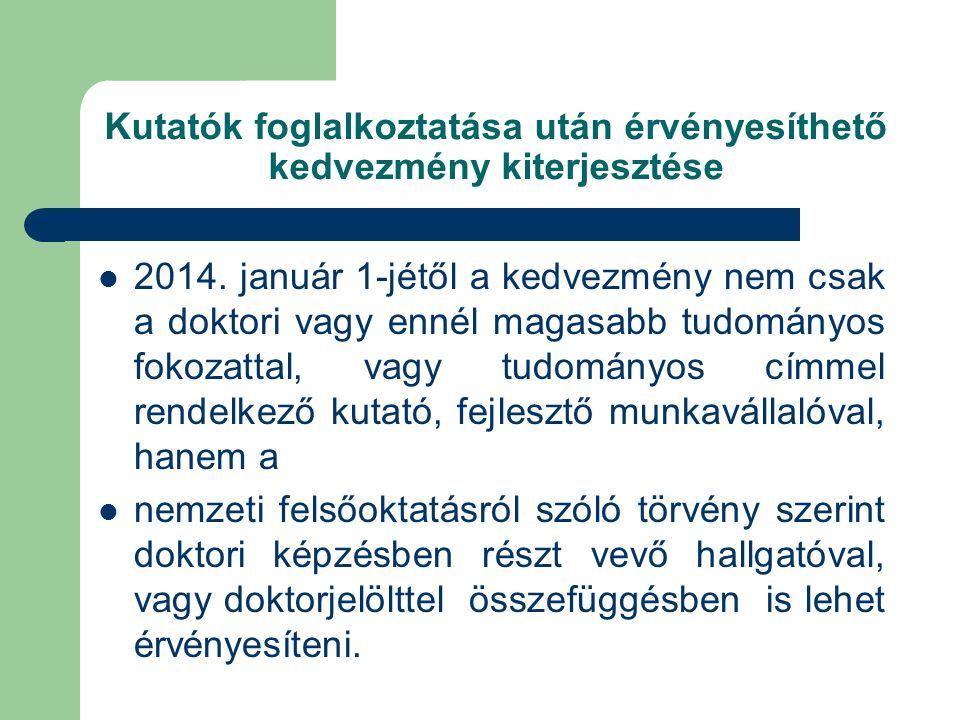 Kutatók foglalkoztatása után érvényesíthető kedvezmény kiterjesztése  2014. január 1-jétől a kedvezmény nem csak a doktori vagy ennél magasabb tudomá