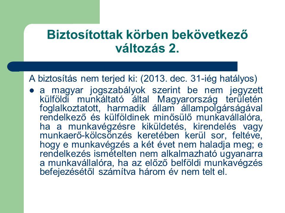 Biztosítottak körben bekövetkező változás 2. A biztosítás nem terjed ki: (2013. dec. 31-iég hatályos)  a magyar jogszabályok szerint be nem jegyzett