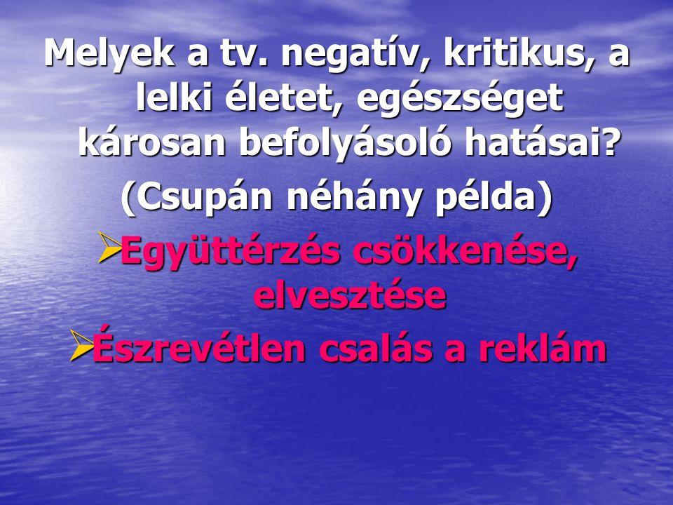 Melyek a tv. negatív, kritikus, a lelki életet, egészséget károsan befolyásoló hatásai? (Csupán néhány példa)  Együttérzés csökkenése, elvesztése  É
